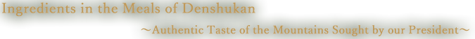 Ingredients in the Meals of Denshukan: Authentic Taste of the Mountains Sought by our President
